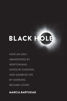 Black Hole- How an Idea Abandoned by Newtonians, Hated by Einstein, and Gambled On by Hawking Became Loved by Marcia Bartusiak