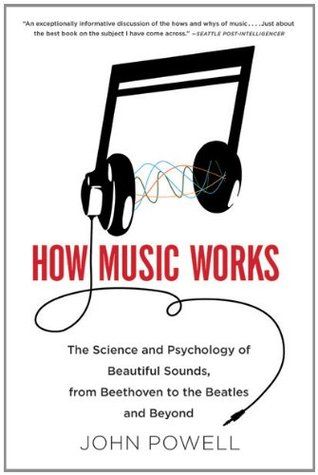 How Music Works- The Science and Psychology of Beautiful Sounds, from Beethoven to the Beatles and Beyond by John Powell