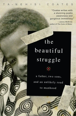 The Beautiful Struggle- A Father, Two Sons and an Unlikely Road to Manhood by Ta-Nehisi Coates