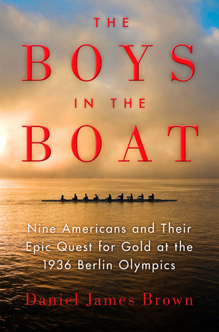The Boys in the Boat- Nine Americans and Their Epic Quest for Gold at the 1936 Berlin Olympics by Daniel James Brown