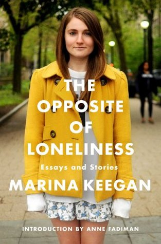 The Opposite of Loneliness- Essays and Stories by Marina Keegan Opposite of Loneliness- Essays and Stories