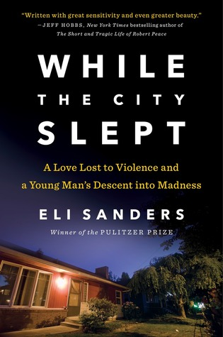 While the City Slept- A Love Lost to Violence and a Young Man's Descent into Madness by Eli Sanders